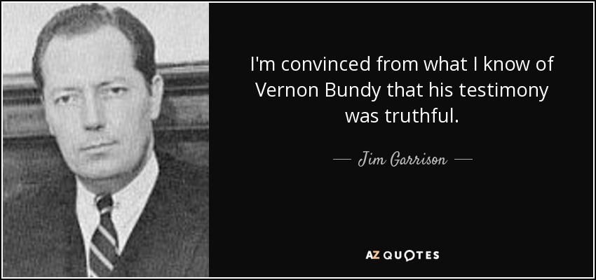 I'm convinced from what I know of Vernon Bundy that his testimony was truthful. - Jim Garrison