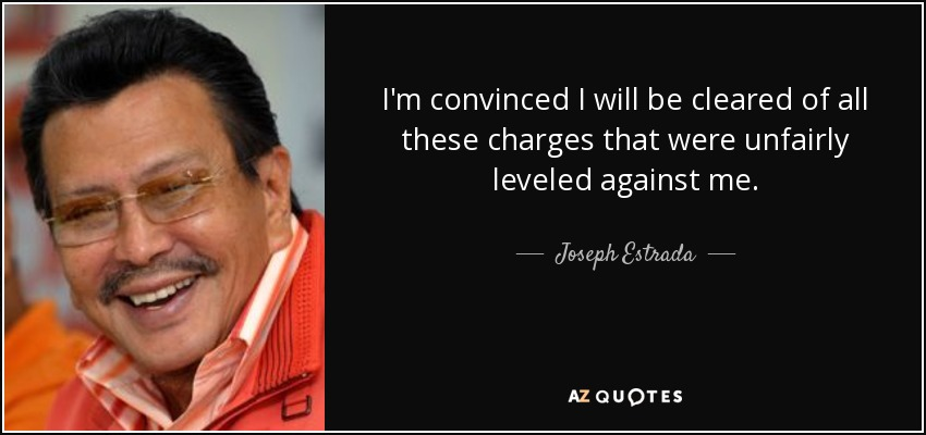 I'm convinced I will be cleared of all these charges that were unfairly leveled against me. - Joseph Estrada