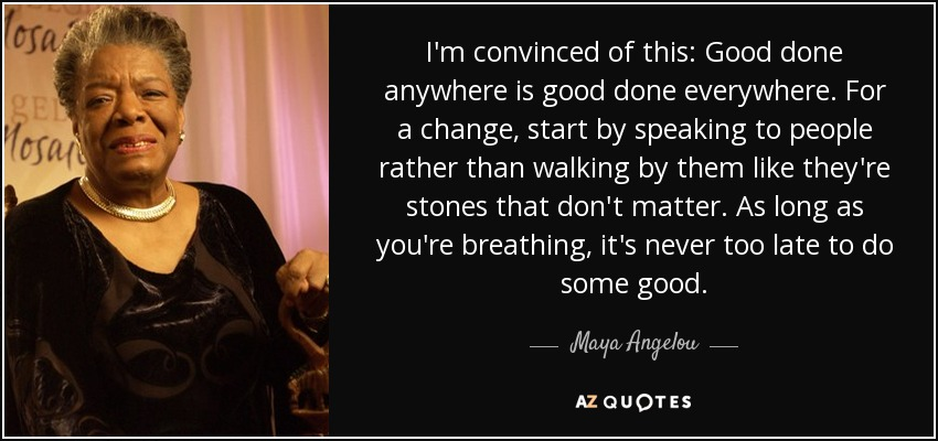 I'm convinced of this: Good done anywhere is good done everywhere. For a change, start by speaking to people rather than walking by them like they're stones that don't matter. As long as you're breathing, it's never too late to do some good. - Maya Angelou