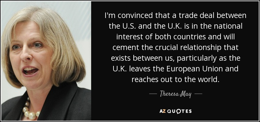 I'm convinced that a trade deal between the U.S. and the U.K. is in the national interest of both countries and will cement the crucial relationship that exists between us, particularly as the U.K. leaves the European Union and reaches out to the world. - Theresa May