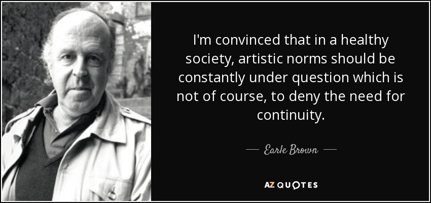 I'm convinced that in a healthy society, artistic norms should be constantly under question which is not of course, to deny the need for continuity. - Earle Brown