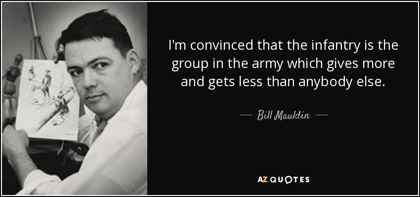 I'm convinced that the infantry is the group in the army which gives more and gets less than anybody else. - Bill Mauldin