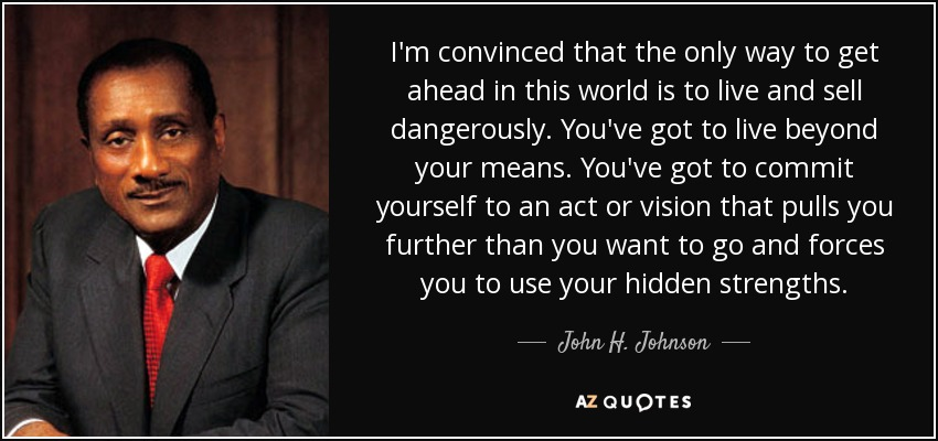 I'm convinced that the only way to get ahead in this world is to live and sell dangerously. You've got to live beyond your means. You've got to commit yourself to an act or vision that pulls you further than you want to go and forces you to use your hidden strengths. - John H. Johnson