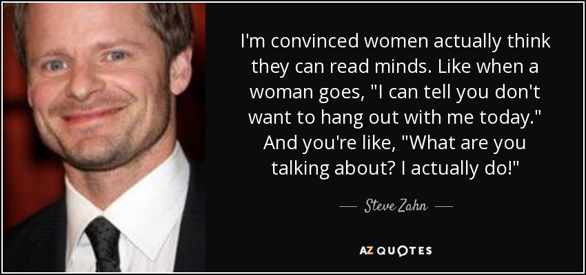 I'm convinced women actually think they can read minds. Like when a woman goes,