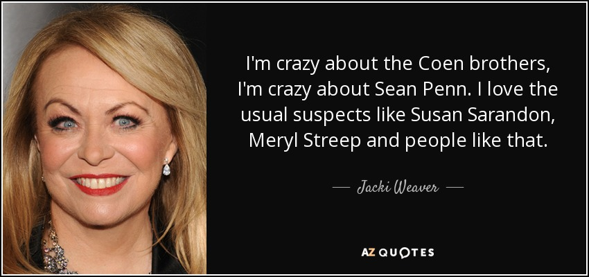 I'm crazy about the Coen brothers, I'm crazy about Sean Penn. I love the usual suspects like Susan Sarandon, Meryl Streep and people like that. - Jacki Weaver