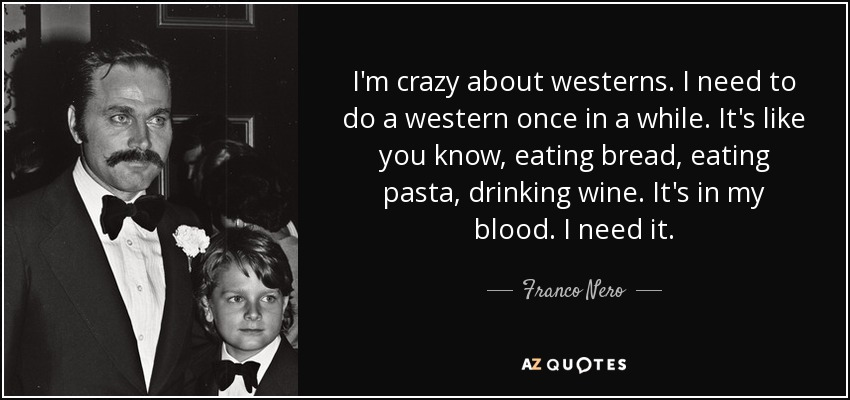 I'm crazy about westerns. I need to do a western once in a while. It's like you know, eating bread, eating pasta, drinking wine. It's in my blood. I need it. - Franco Nero