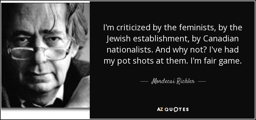 I'm criticized by the feminists, by the Jewish establishment, by Canadian nationalists. And why not? I've had my pot shots at them. I'm fair game. - Mordecai Richler