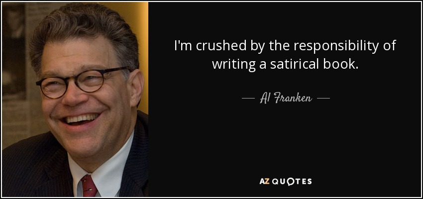 I'm crushed by the responsibility of writing a satirical book. - Al Franken