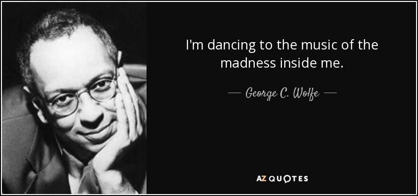 I'm dancing to the music of the madness inside me. - George C. Wolfe