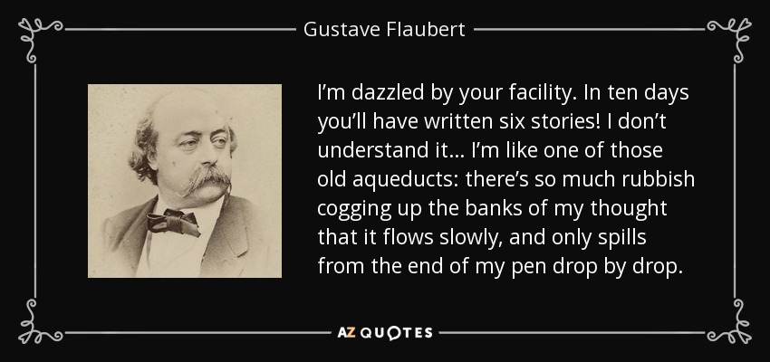 I'm dazzled by your facility. In ten days you'll have written six stories! I don't understand it… I'm like one of those old aqueducts: there's so much rubbish cogging up the banks of my thought that it flows slowly, and only spills from the end of my pen drop by drop. - Gustave Flaubert
