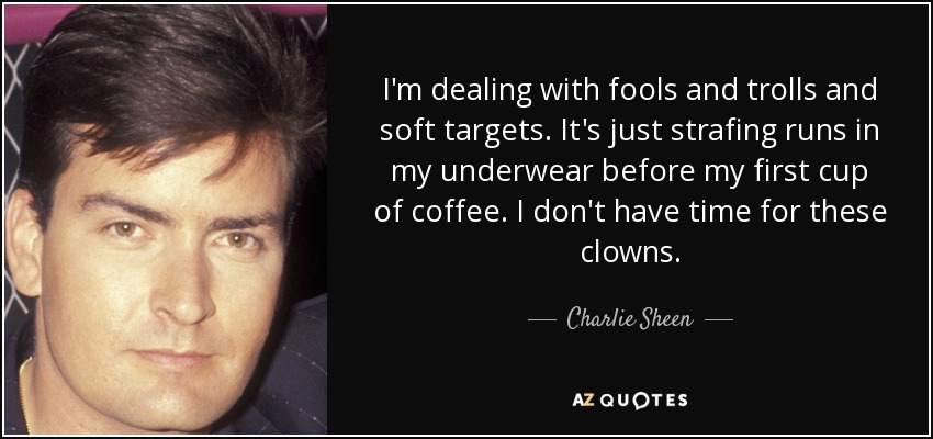 I'm dealing with fools and trolls and soft targets. It's just strafing runs in my underwear before my first cup of coffee. I don't have time for these clowns. - Charlie Sheen