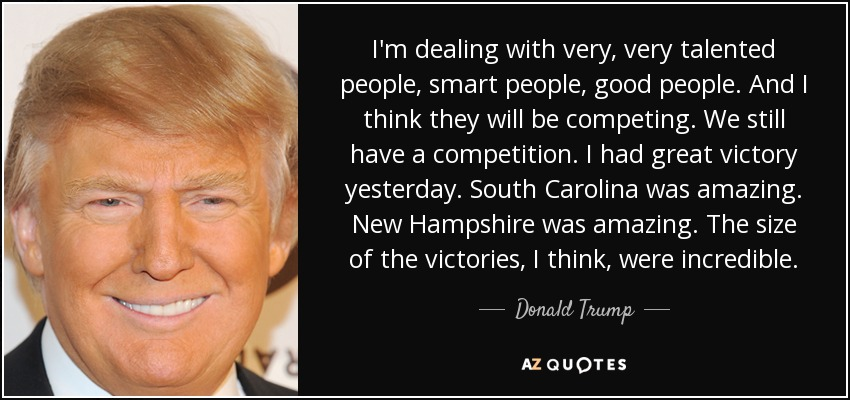 I'm dealing with very, very talented people, smart people, good people. And I think they will be competing. We still have a competition. I had great victory yesterday. South Carolina was amazing. New Hampshire was amazing. The size of the victories, I think, were incredible. - Donald Trump