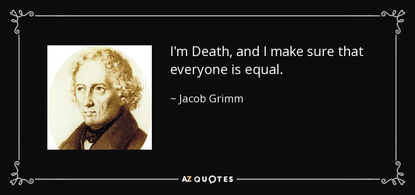 I'm Death, and I make sure that everyone is equal. - Jacob Grimm