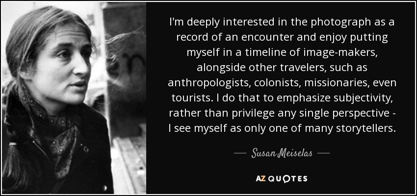 I'm deeply interested in the photograph as a record of an encounter and enjoy putting myself in a timeline of image-makers, alongside other travelers, such as anthropologists, colonists, missionaries, even tourists. I do that to emphasize subjectivity, rather than privilege any single perspective - I see myself as only one of many storytellers. - Susan Meiselas