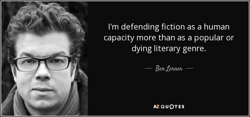 I'm defending fiction as a human capacity more than as a popular or dying literary genre. - Ben Lerner