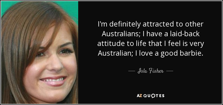 I'm definitely attracted to other Australians; I have a laid-back attitude to life that I feel is very Australian; I love a good barbie. - Isla Fisher
