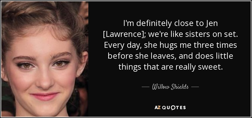 I'm definitely close to Jen [Lawrence]; we're like sisters on set. Every day, she hugs me three times before she leaves, and does little things that are really sweet. - Willow Shields