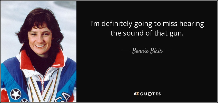 I'm definitely going to miss hearing the sound of that gun. - Bonnie Blair