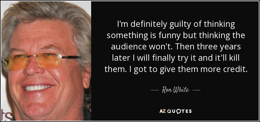 I'm definitely guilty of thinking something is funny but thinking the audience won't. Then three years later I will finally try it and it'll kill them. I got to give them more credit. - Ron White