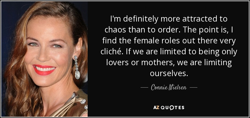 I'm definitely more attracted to chaos than to order. The point is, I find the female roles out there very cliché. If we are limited to being only lovers or mothers, we are limiting ourselves. - Connie Nielsen