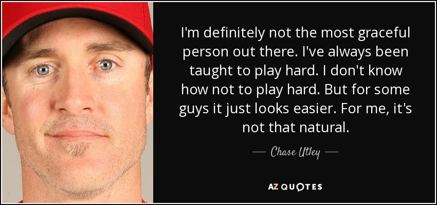 I'm definitely not the most graceful person out there. I've always been taught to play hard. I don't know how not to play hard. But for some guys it just looks easier. For me, it's not that natural. - Chase Utley
