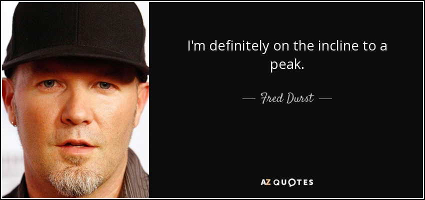 I'm definitely on the incline to a peak. - Fred Durst