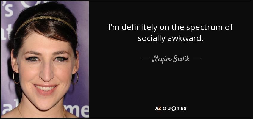 I'm definitely on the spectrum of socially awkward. - Mayim Bialik