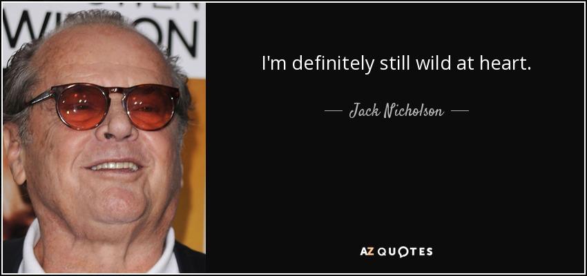 I'm definitely still wild at heart. - Jack Nicholson