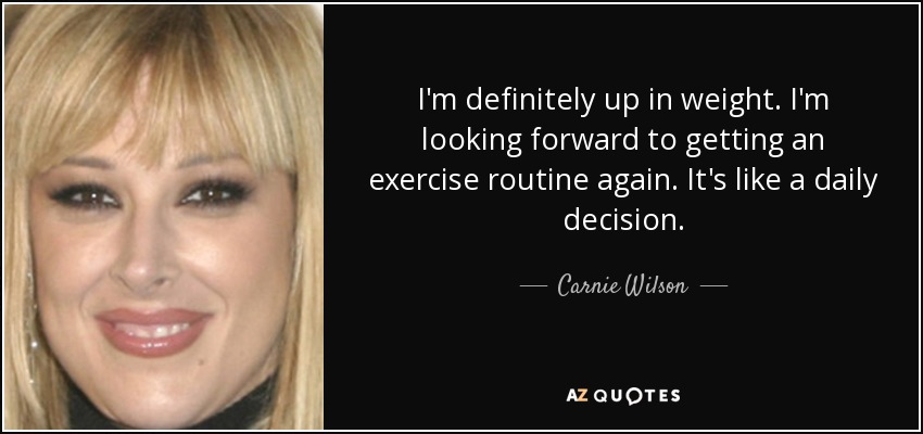 I'm definitely up in weight. I'm looking forward to getting an exercise routine again. It's like a daily decision. - Carnie Wilson