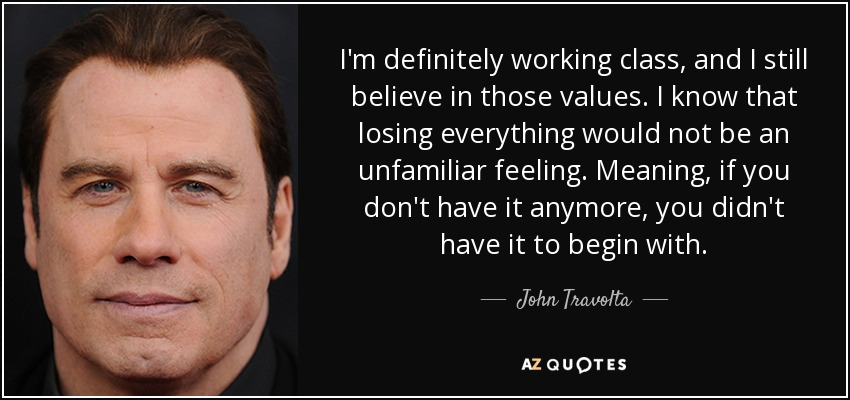 I'm definitely working class, and I still believe in those values. I know that losing everything would not be an unfamiliar feeling. Meaning, if you don't have it anymore, you didn't have it to begin with. - John Travolta
