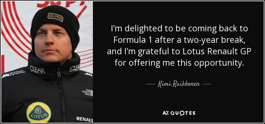 I'm delighted to be coming back to Formula 1 after a two-year break, and I'm grateful to Lotus Renault GP for offering me this opportunity. - Kimi Raikkonen