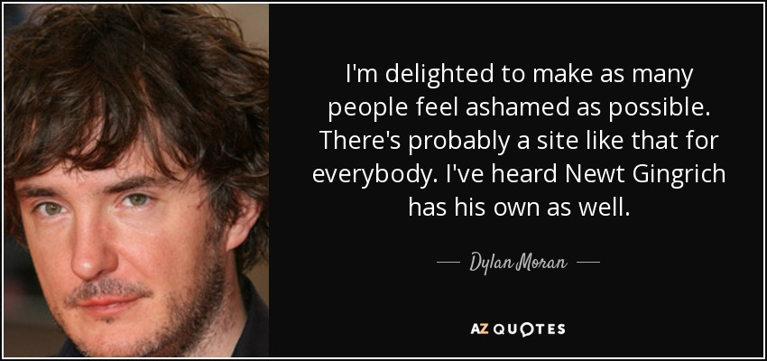 I'm delighted to make as many people feel ashamed as possible. There's probably a site like that for everybody. I've heard Newt Gingrich has his own as well. - Dylan Moran