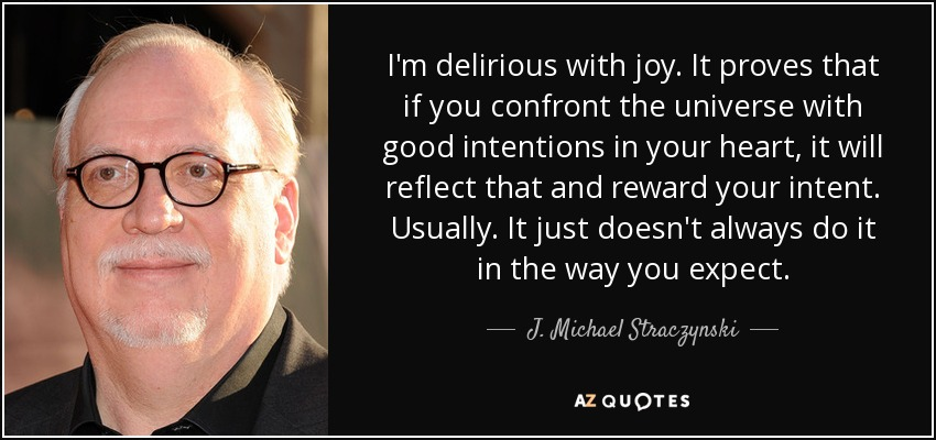 I'm delirious with joy. It proves that if you confront the universe with good intentions in your heart, it will reflect that and reward your intent. Usually. It just doesn't always do it in the way you expect. - J. Michael Straczynski
