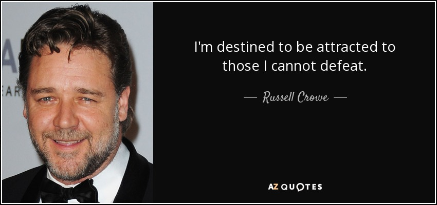I'm destined to be attracted to those I cannot defeat. - Russell Crowe