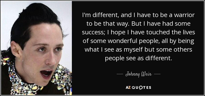 I'm different, and I have to be a warrior to be that way. But I have had some success; I hope I have touched the lives of some wonderful people, all by being what I see as myself but some others people see as different. - Johnny Weir