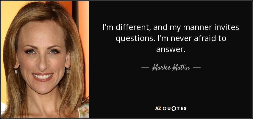I'm different, and my manner invites questions. I'm never afraid to answer. - Marlee Matlin