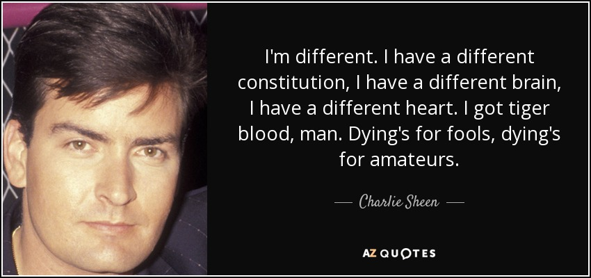I'm different. I have a different constitution, I have a different brain, I have a different heart. I got tiger blood, man. Dying's for fools, dying's for amateurs. - Charlie Sheen