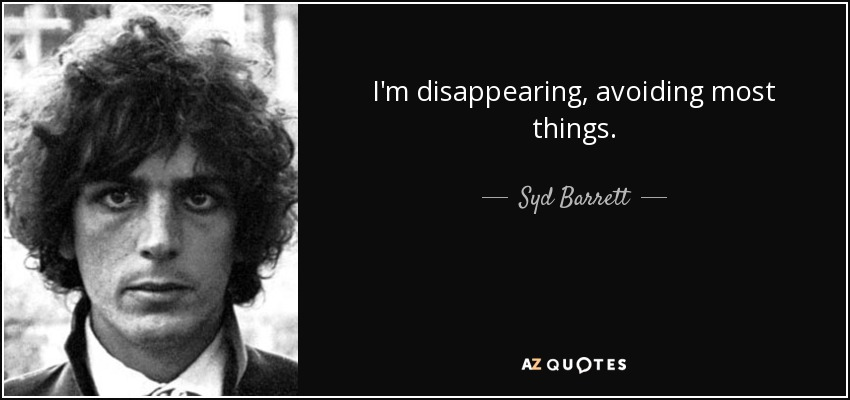 I'm disappearing, avoiding most things. - Syd Barrett