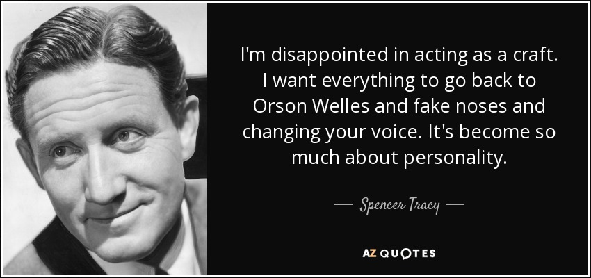 I'm disappointed in acting as a craft. I want everything to go back to Orson Welles and fake noses and changing your voice. It's become so much about personality. - Spencer Tracy