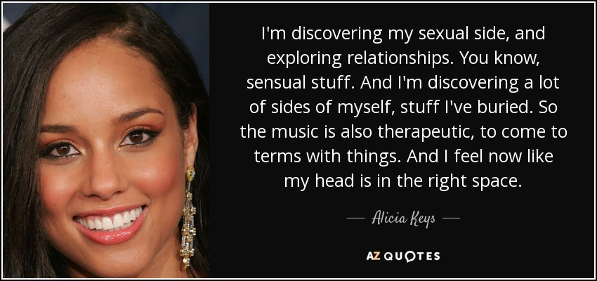 I'm discovering my sexual side, and exploring relationships. You know, sensual stuff. And I'm discovering a lot of sides of myself, stuff I've buried. So the music is also therapeutic, to come to terms with things. And I feel now like my head is in the right space. - Alicia Keys