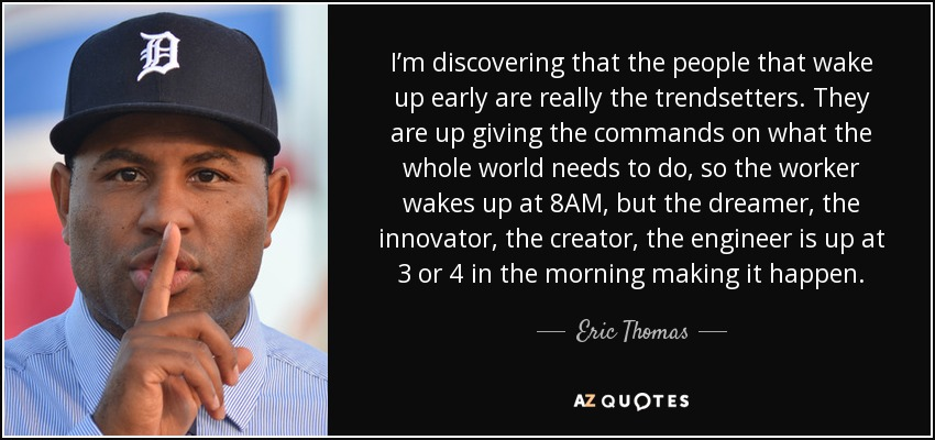 I'm discovering that the people that wake up early are really the trendsetters. They are up giving the commands on what the whole world needs to do, so the worker wakes up at 8AM, but the dreamer, the innovator, the creator, the engineer is up at 3 or 4 in the morning making it happen. - Eric Thomas