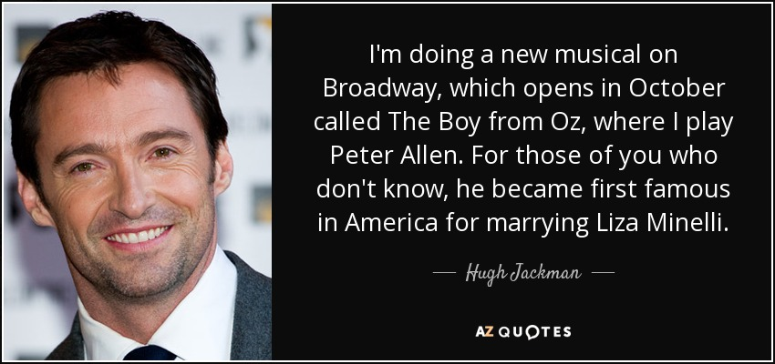 I'm doing a new musical on Broadway, which opens in October called The Boy from Oz, where I play Peter Allen. For those of you who don't know, he became first famous in America for marrying Liza Minelli. - Hugh Jackman