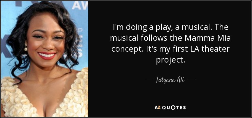 I'm doing a play, a musical. The musical follows the Mamma Mia concept. It's my first LA theater project. - Tatyana Ali