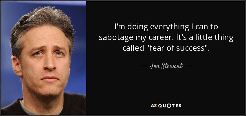 I'm doing everything I can to sabotage my career. It's a little thing called