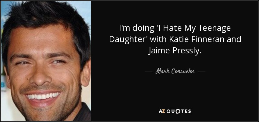 I'm doing 'I Hate My Teenage Daughter' with Katie Finneran and Jaime Pressly. - Mark Consuelos
