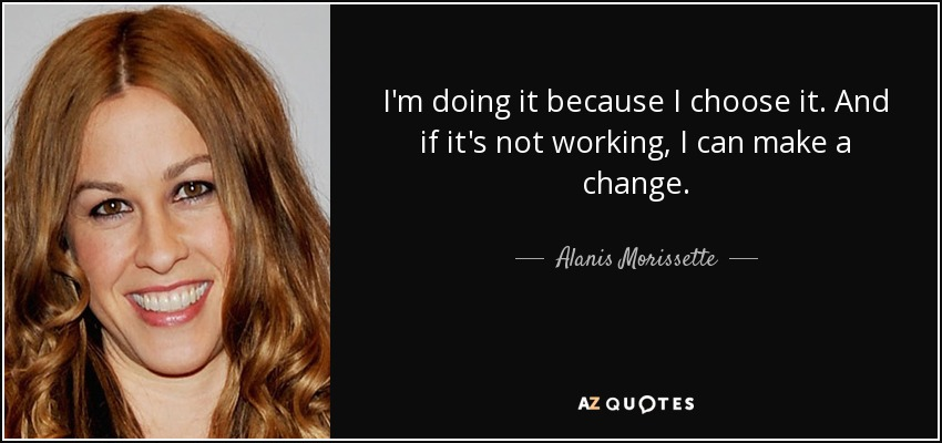 I'm doing it because I choose it. And if it's not working, I can make a change. - Alanis Morissette