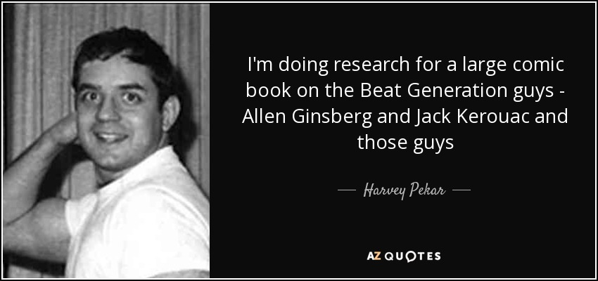 I'm doing research for a large comic book on the Beat Generation guys - Allen Ginsberg and Jack Kerouac and those guys - Harvey Pekar