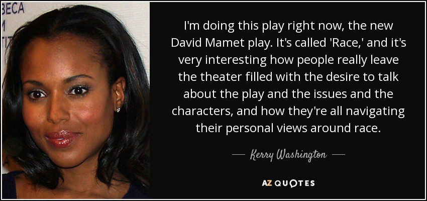 I'm doing this play right now, the new David Mamet play. It's called 'Race,' and it's very interesting how people really leave the theater filled with the desire to talk about the play and the issues and the characters, and how they're all navigating their personal views around race. - Kerry Washington