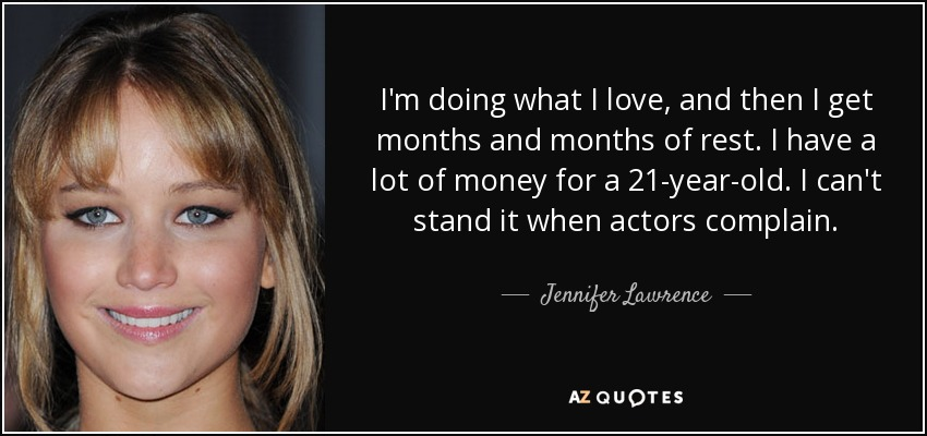 I'm doing what I love, and then I get months and months of rest. I have a lot of money for a 21-year-old. I can't stand it when actors complain. - Jennifer Lawrence