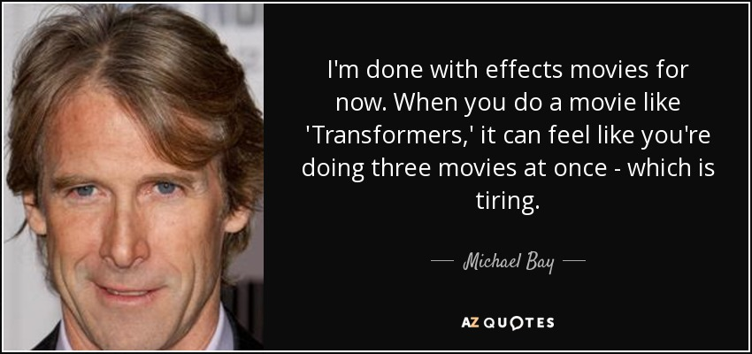 Michael Bay Quote Im Done With Effects Movies For Now When You Do